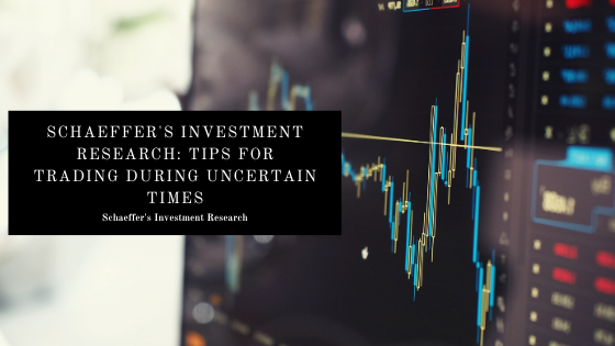 Schaeffer's Investment Research: Tips For Trading During Uncertain Times